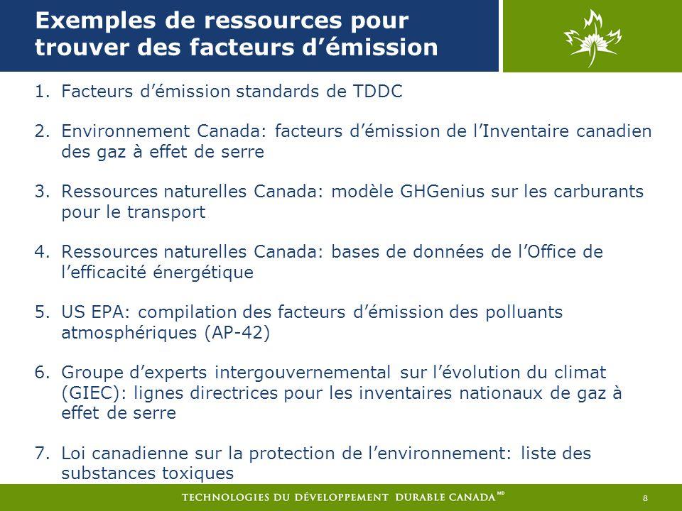 Exemples de ressources pour trouver des facteurs démission 8 1.Facteurs démission standards de TDDC 2.Environnement Canada: facteurs démission de lInventaire canadien des gaz à effet de serre 3.Ressources naturelles Canada: modèle GHGenius sur les carburants pour le transport 4.Ressources naturelles Canada: bases de données de lOffice de lefficacité énergétique 5.US EPA: compilation des facteurs démission des polluants atmosphériques (AP-42) 6.Groupe dexperts intergouvernemental sur lévolution du climat (GIEC): lignes directrices pour les inventaires nationaux de gaz à effet de serre 7.Loi canadienne sur la protection de lenvironnement: liste des substances toxiques