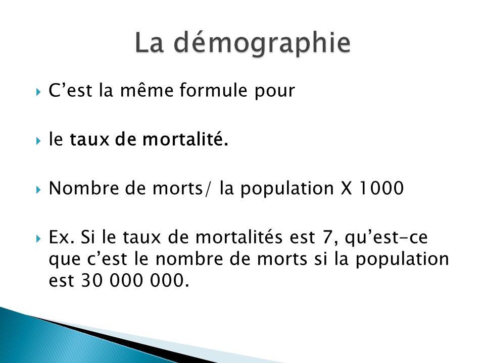 Cest la même formule pour le taux de mortalité. Nombre de morts/ la population X 1000 Ex. Si le taux de mortalités est 7, quest-ce que cest le nombre