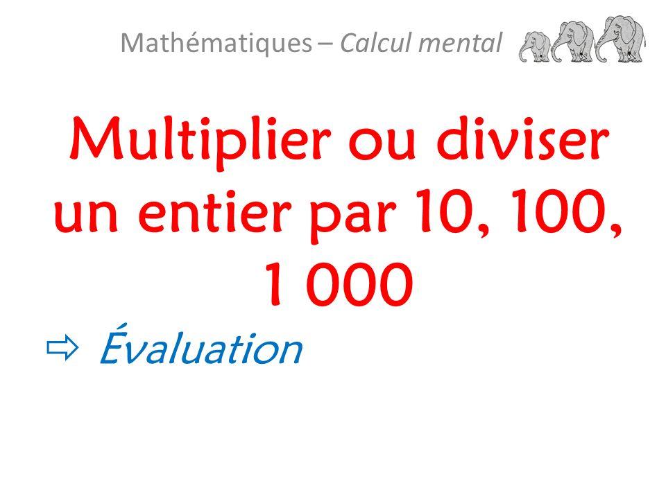 Multiplier ou diviser un entier par 10, 100, 1 000 Mathématiques – Calcul mental Évaluation