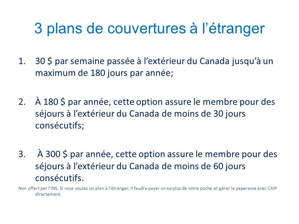 3 plans de couvertures à létranger 1.30 $ par semaine passée à lextérieur du Canada jusquà un maximum de 180 jours par année; 2.À 180 $ par année, cette option assure le membre pour des séjours à lextérieur du Canada de moins de 30 jours consécutifs; 3.