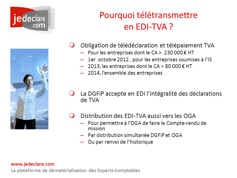 www.jedeclare.com La plateforme de dématérialisation des Experts-Comptables Pourquoi télétransmettre en EDI-TVA ? Obligation de télédéclaration et tél