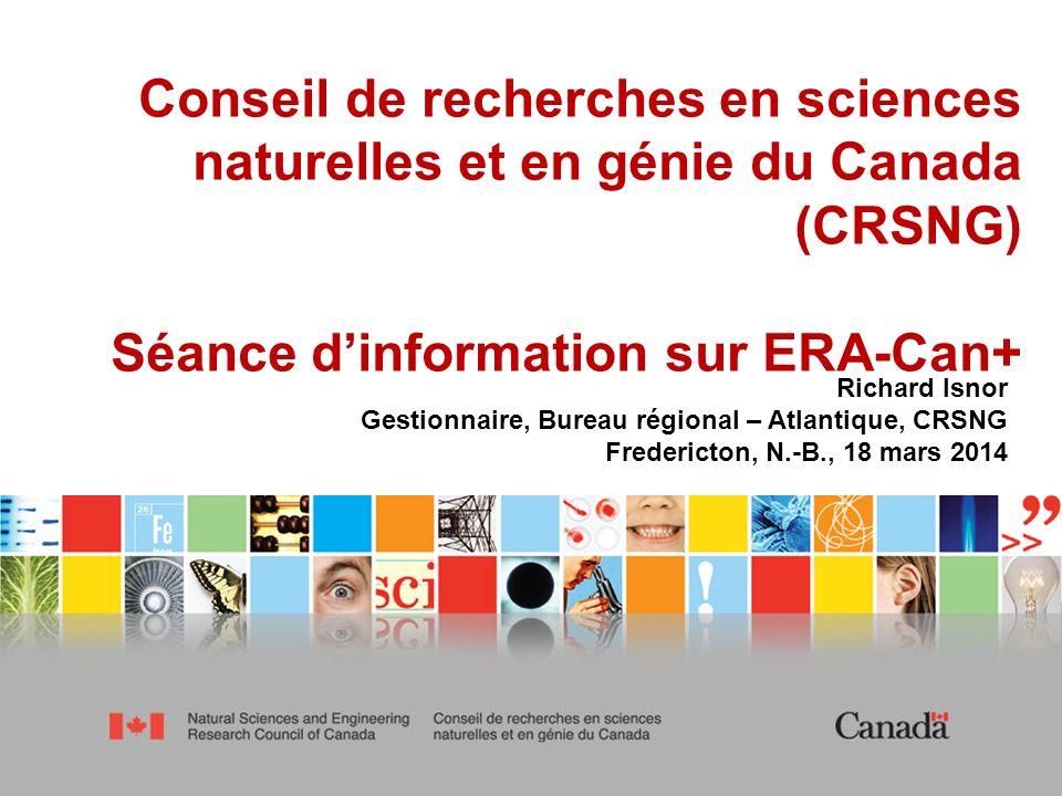 1 Conseil de recherches en sciences naturelles et en génie du Canada (CRSNG) Séance dinformation sur ERA-Can+ Richard Isnor Gestionnaire, Bureau régional – Atlantique, CRSNG Fredericton, N.-B., 18 mars 2014