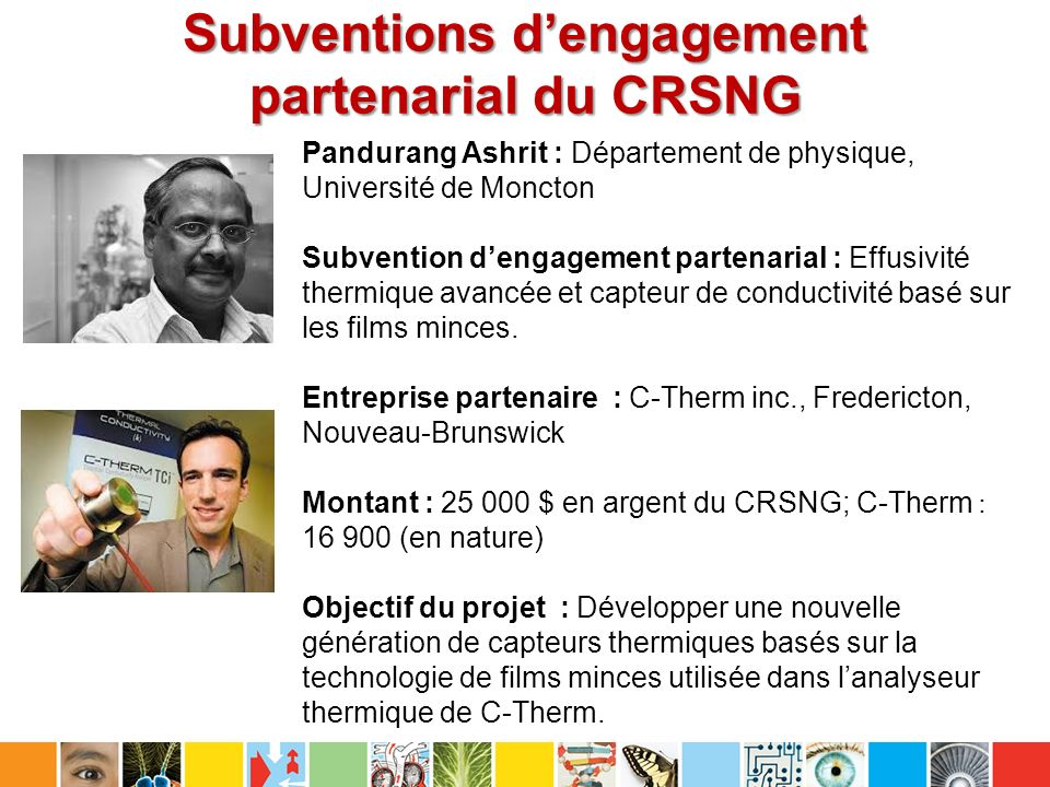 Subventions dengagement partenarial du CRSNG Pandurang Ashrit : Département de physique, Université de Moncton Subvention dengagement partenarial : Effusivité thermique avancée et capteur de conductivité basé sur les films minces.