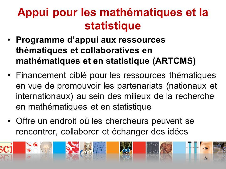 Appui pour les mathématiques et la statistique Programme dappui aux ressources thématiques et collaboratives en mathématiques et en statistique (ARTCMS) Financement ciblé pour les ressources thématiques en vue de promouvoir les partenariats (nationaux et internationaux) au sein des milieux de la recherche en mathématiques et en statistique Offre un endroit où les chercheurs peuvent se rencontrer, collaborer et échanger des idées 8