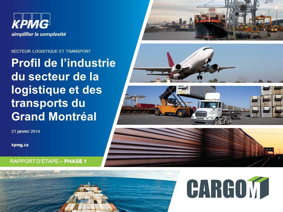 Profil de lindustrie du secteur de la logistique et des transports du Grand Montréal SECTEUR LOGISTIQUE ET TRANSPORT RAPPORT DÉTAPE – PHASE 1 21 janvier 2014 kpmg.ca