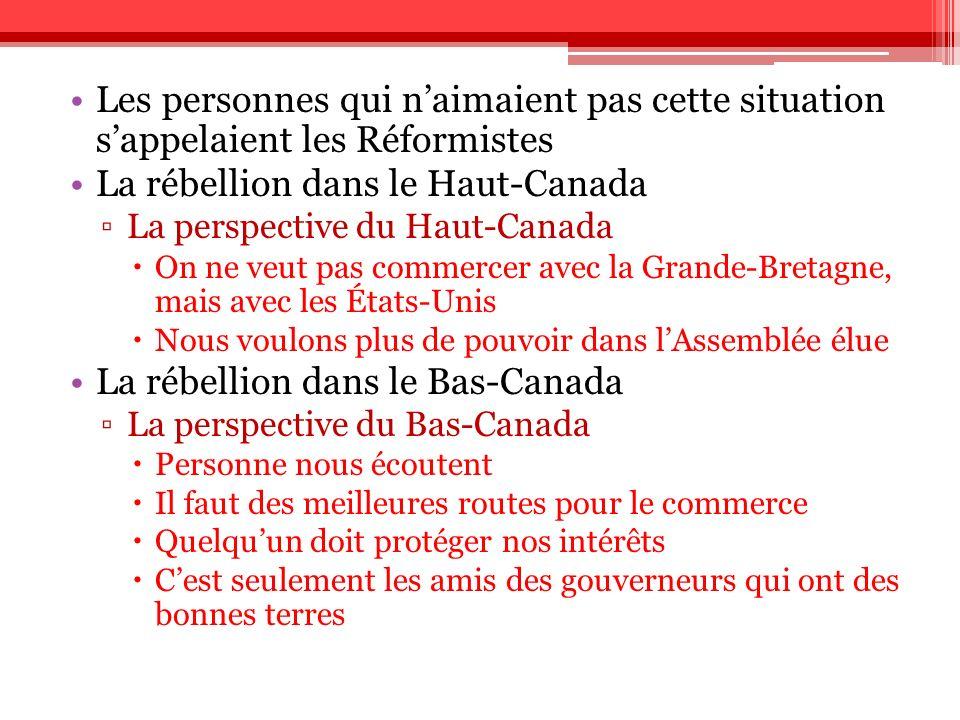 Les personnes qui naimaient pas cette situation sappelaient les Réformistes La rébellion dans le Haut-Canada La perspective du Haut-Canada On ne veut