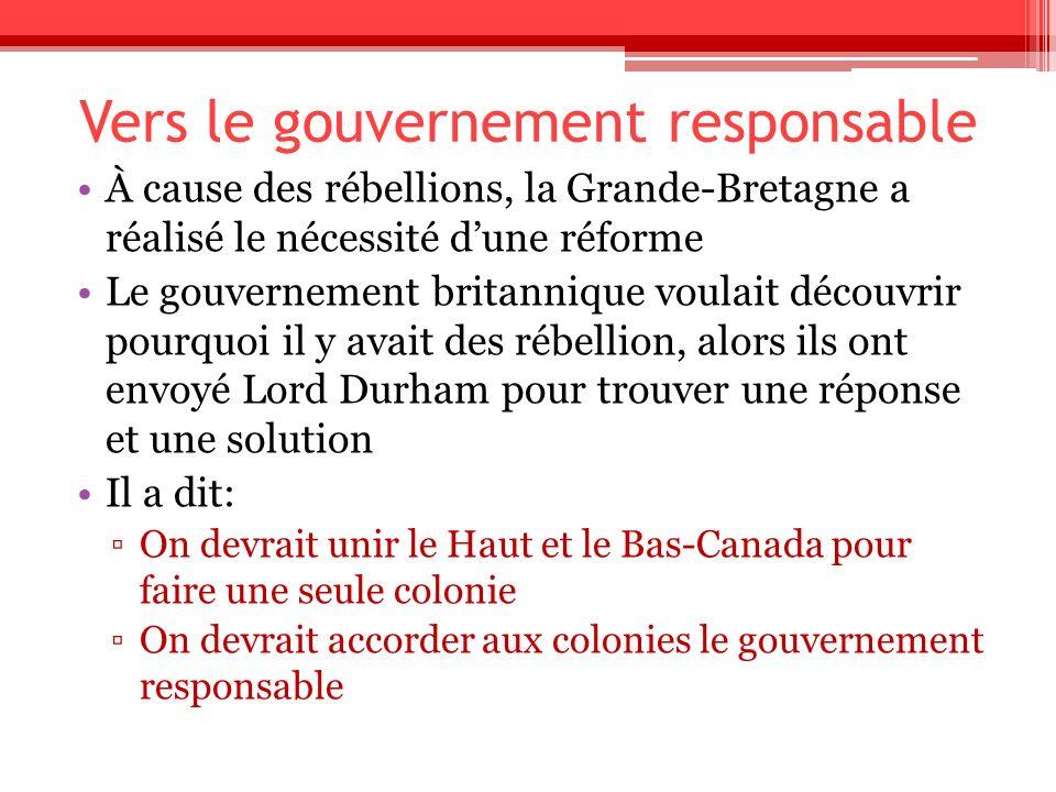 Vers le gouvernement responsable À cause des rébellions, la Grande-Bretagne a réalisé le nécessité dune réforme Le gouvernement britannique voulait dé