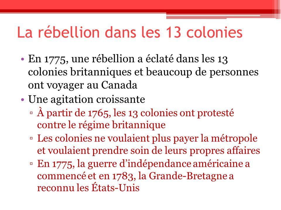 La rébellion dans les 13 colonies En 1775, une rébellion a éclaté dans les 13 colonies britanniques et beaucoup de personnes ont voyager au Canada Une