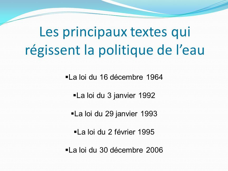 Les principaux textes qui régissent la politique de leau La loi du 16 décembre 1964 La loi du 3 janvier 1992 La loi du 29 janvier 1993 La loi du 2 février 1995 La loi du 30 décembre 2006