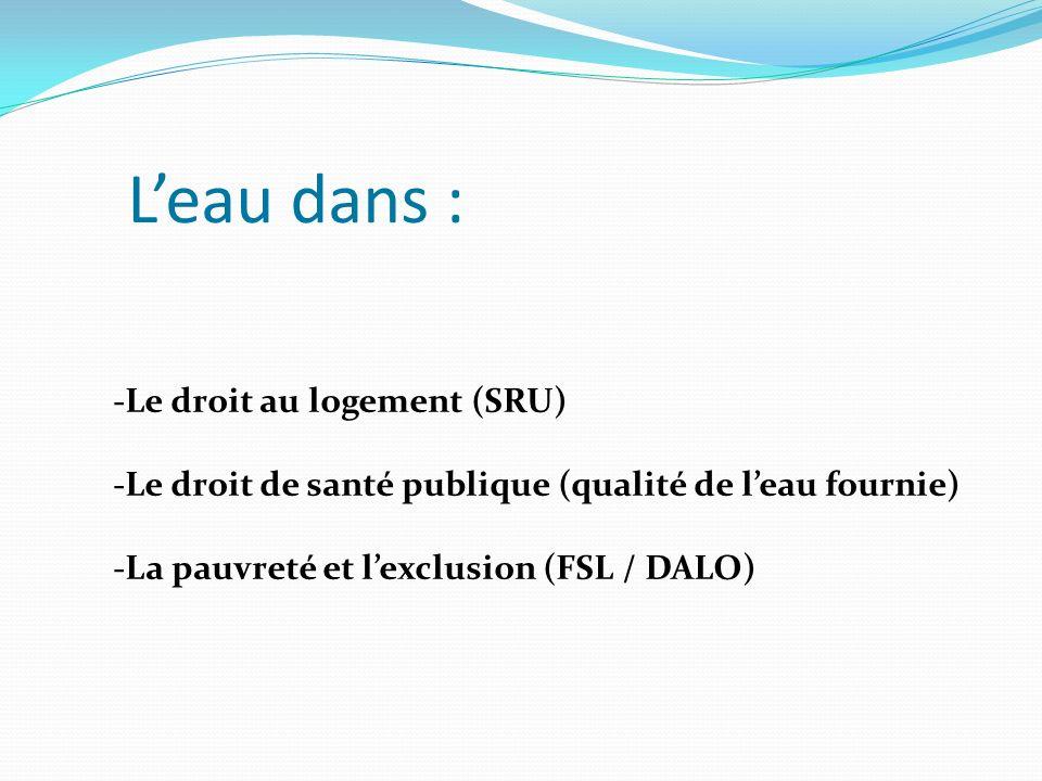 Leau dans : -Le droit au logement (SRU) -Le droit de santé publique (qualité de leau fournie) -La pauvreté et lexclusion (FSL / DALO)