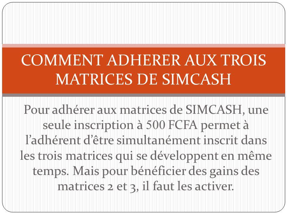 Pour adhérer aux matrices de SIMCASH, une seule inscription à 500 FCFA permet à ladhérent dêtre simultanément inscrit dans les trois matrices qui se d