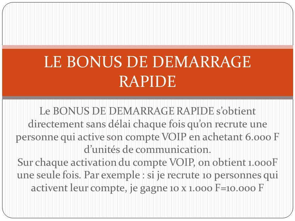 Le BONUS DE DEMARRAGE RAPIDE sobtient directement sans délai chaque fois quon recrute une personne qui active son compte VOIP en achetant 6.000 F duni