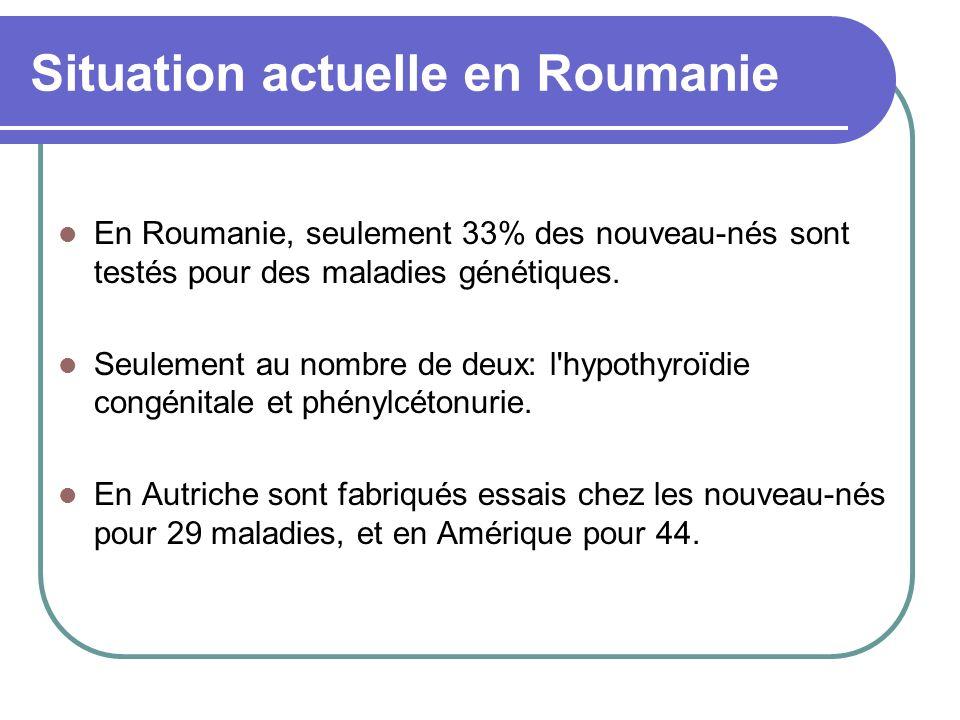 Situation actuelle en Roumanie En Roumanie, seulement 33% des nouveau-nés sont testés pour des maladies génétiques.