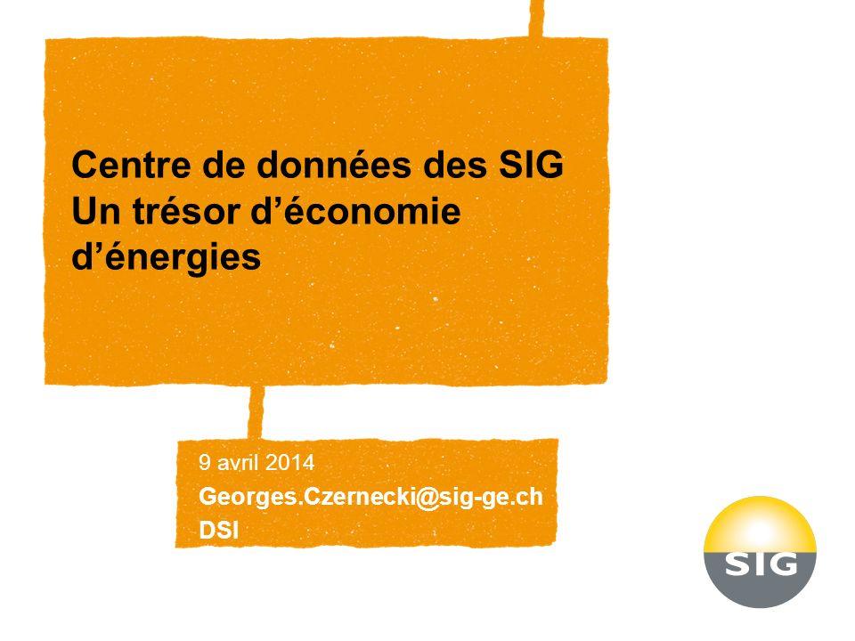 Centre de données des SIG Un trésor déconomie dénergies 9 avril 2014 Georges.Czernecki@sig-ge.ch DSI