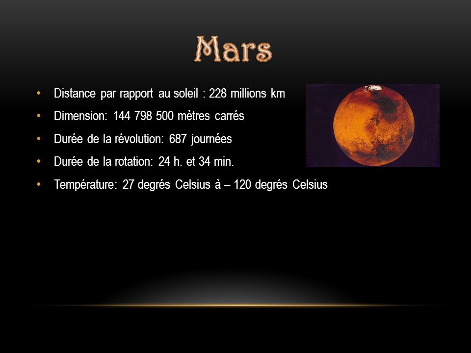 Distance par rapport au soleil : 228 millions km Dimension: 144 798 500 mètres carrés Durée de la révolution: 687 journées Durée de la rotation: 24 h.