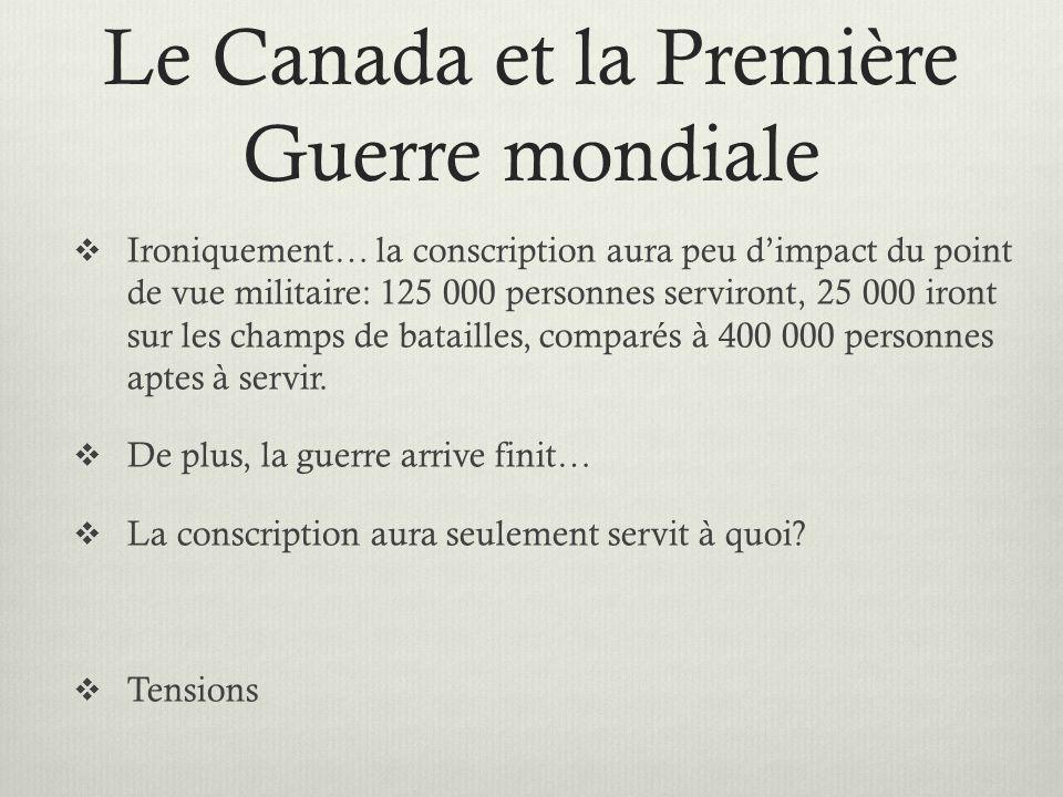 Le Canada et la Première Guerre mondiale Ironiquement… la conscription aura peu dimpact du point de vue militaire: 125 000 personnes serviront, 25 000