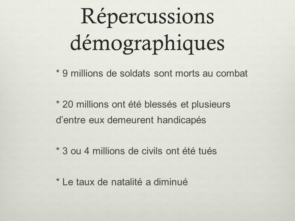 Répercussions démographiques * 9 millions de soldats sont morts au combat * 20 millions ont été blessés et plusieurs dentre eux demeurent handicapés *