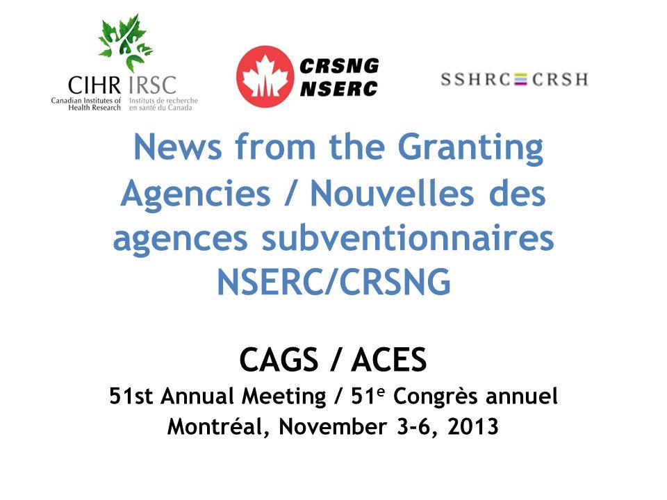 News from the Granting Agencies / Nouvelles des agences subventionnaires NSERC/CRSNG CAGS / ACES 51st Annual Meeting / 51 e Congrès annuel Montréal, November 3-6, 2013