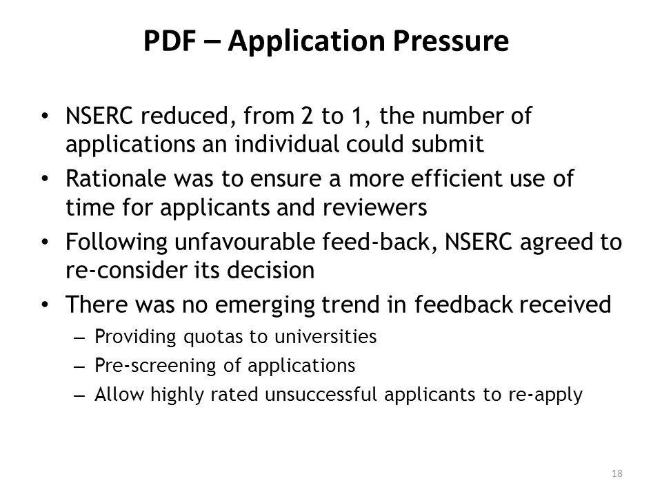 PDF – Application Pressure NSERC reduced, from 2 to 1, the number of applications an individual could submit Rationale was to ensure a more efficient use of time for applicants and reviewers Following unfavourable feed-back, NSERC agreed to re-consider its decision There was no emerging trend in feedback received – Providing quotas to universities – Pre-screening of applications – Allow highly rated unsuccessful applicants to re-apply 18