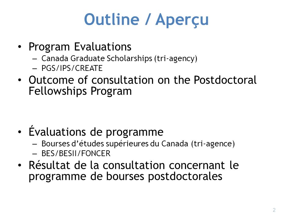 Outline / Aperçu Program Evaluations – Canada Graduate Scholarships (tri-agency) – PGS/IPS/CREATE Outcome of consultation on the Postdoctoral Fellowships Program Évaluations de programme – Bourses détudes supérieures du Canada (tri-agence) – BES/BESII/FONCER Résultat de la consultation concernant le programme de bourses postdoctorales 2