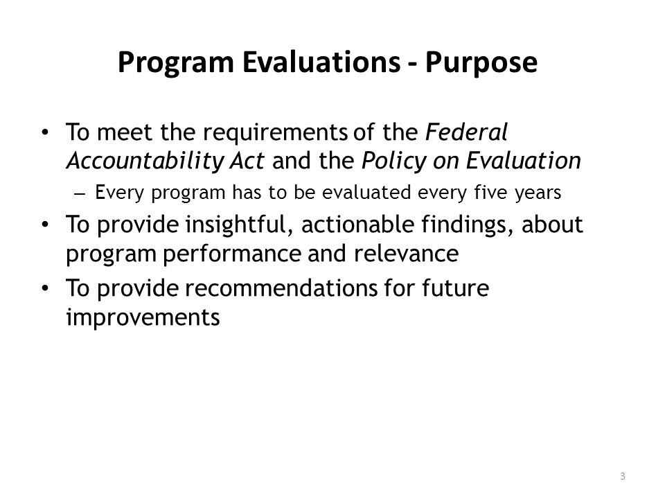 Program Evaluations - Purpose To meet the requirements of the Federal Accountability Act and the Policy on Evaluation – Every program has to be evaluated every five years To provide insightful, actionable findings, about program performance and relevance To provide recommendations for future improvements 3