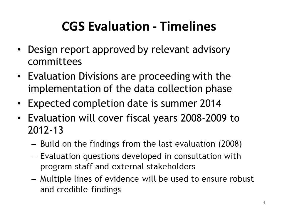 CGS Evaluation - Timelines Design report approved by relevant advisory committees Evaluation Divisions are proceeding with the implementation of the data collection phase Expected completion date is summer 2014 Evaluation will cover fiscal years 2008-2009 to 2012-13 – Build on the findings from the last evaluation (2008) – Evaluation questions developed in consultation with program staff and external stakeholders – Multiple lines of evidence will be used to ensure robust and credible findings 4