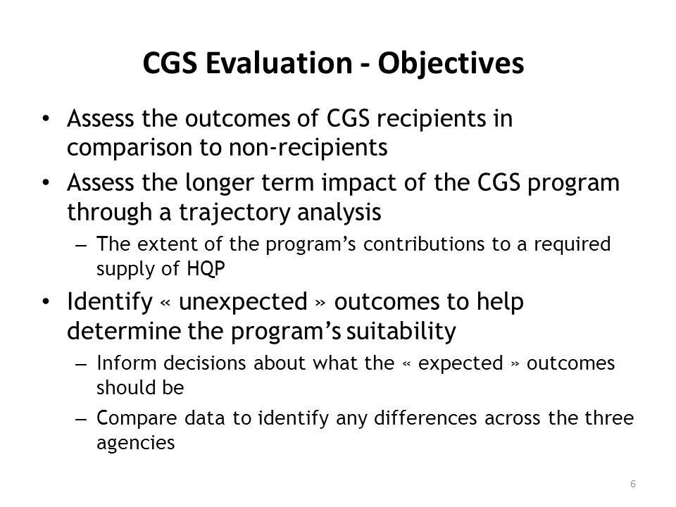 CGS Evaluation - Objectives Assess the outcomes of CGS recipients in comparison to non-recipients Assess the longer term impact of the CGS program through a trajectory analysis – The extent of the programs contributions to a required supply of HQP Identify « unexpected » outcomes to help determine the programs suitability – Inform decisions about what the « expected » outcomes should be – Compare data to identify any differences across the three agencies 6