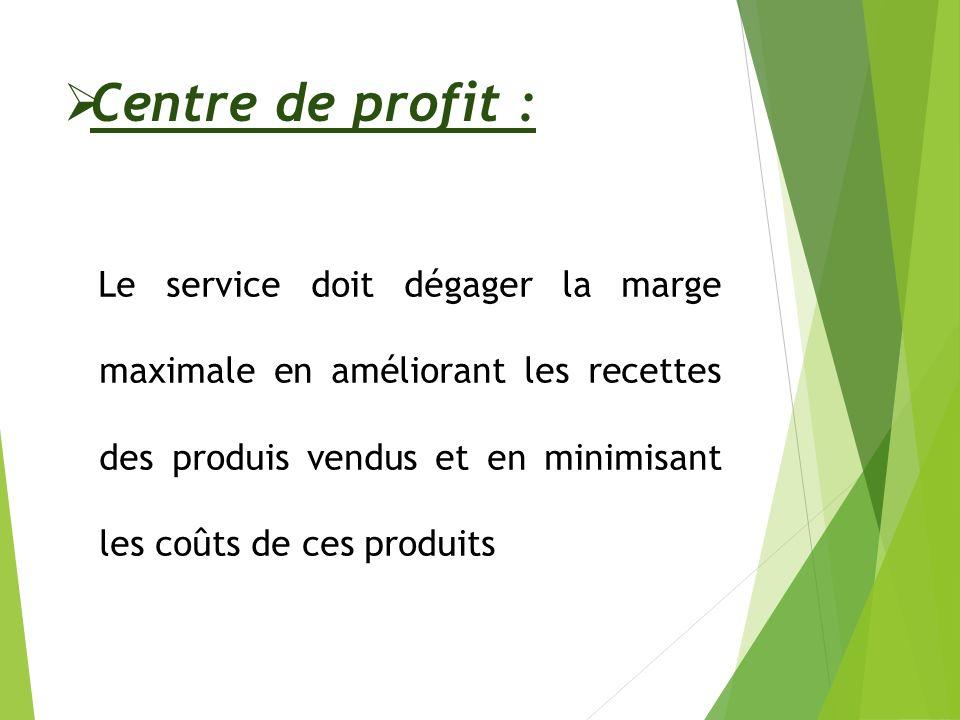 Centre de profit : Le service doit dégager la marge maximale en améliorant les recettes des produis vendus et en minimisant les coûts de ces produits