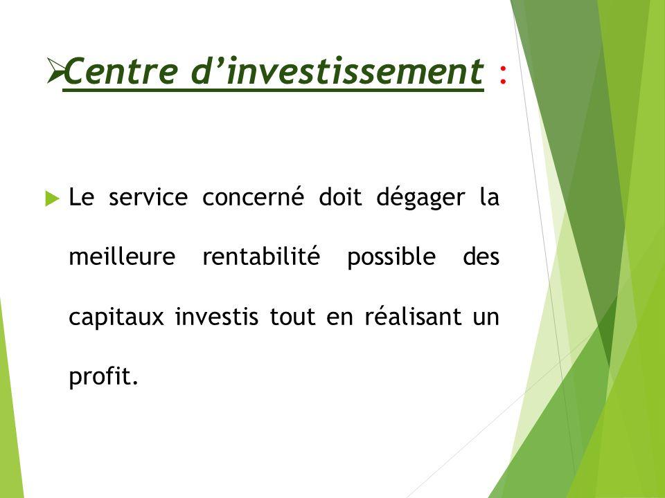 Centre dinvestissement : Le service concerné doit dégager la meilleure rentabilité possible des capitaux investis tout en réalisant un profit.