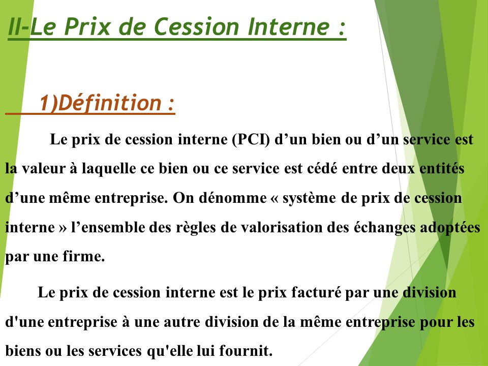 II-Le Prix de Cession Interne : 1)Définition : Le prix de cession interne (PCI) dun bien ou dun service est la valeur à laquelle ce bien ou ce service est cédé entre deux entités dune même entreprise.