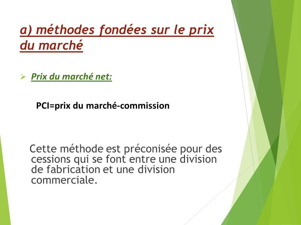 Prix du marché net: PCI=prix du marché-commission Cette méthode est préconisée pour des cessions qui se font entre une division de fabrication et une division commerciale.