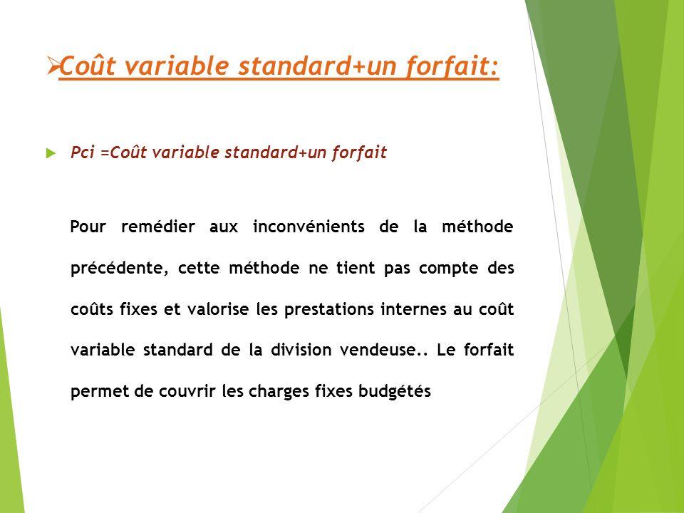 Coût variable standard+un forfait: Pci =Coût variable standard+un forfait Pour remédier aux inconvénients de la méthode précédente, cette méthode ne tient pas compte des coûts fixes et valorise les prestations internes au coût variable standard de la division vendeuse..