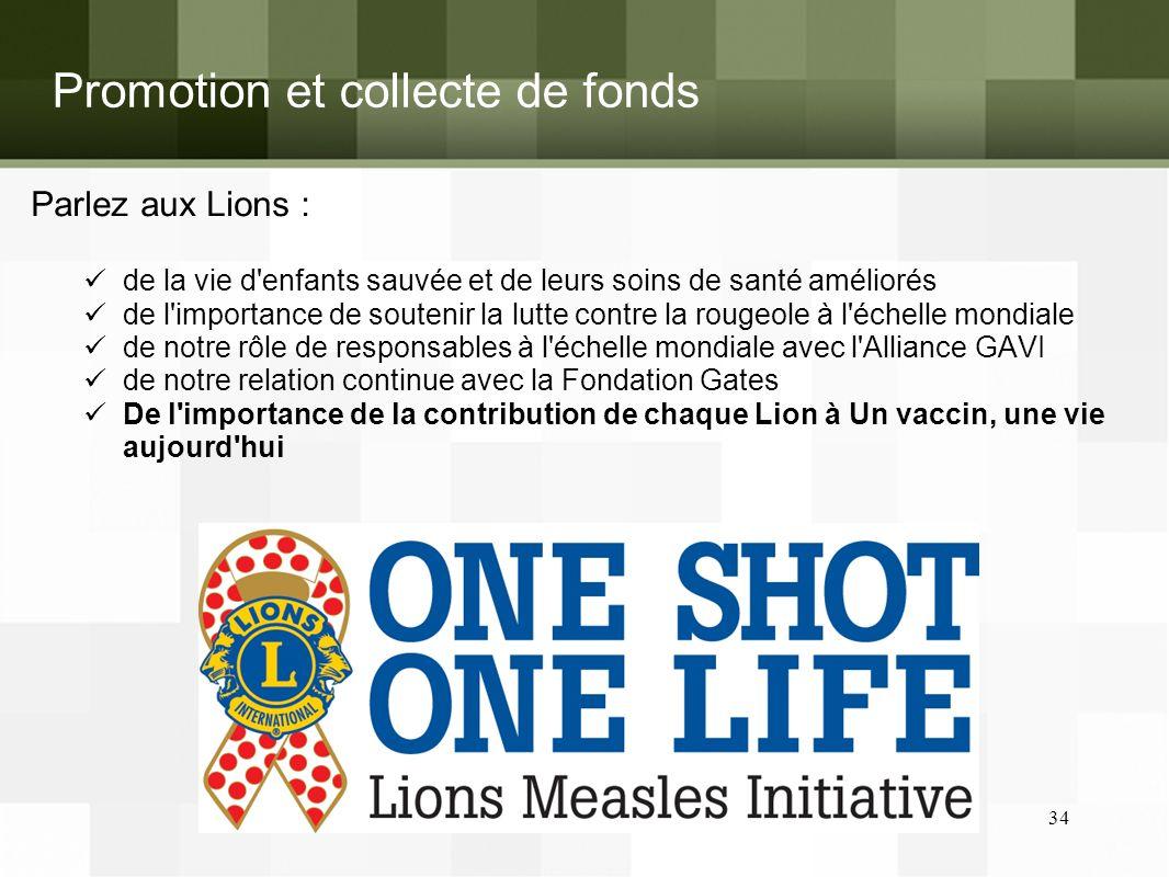 Promotion et collecte de fonds Parlez aux Lions : de la vie d enfants sauvée et de leurs soins de santé améliorés de l importance de soutenir la lutte contre la rougeole à l échelle mondiale de notre rôle de responsables à l échelle mondiale avec l Alliance GAVI de notre relation continue avec la Fondation Gates De l importance de la contribution de chaque Lion à Un vaccin, une vie aujourd hui 34