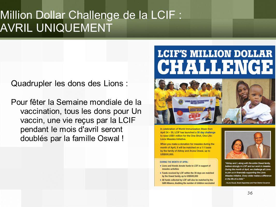 Million Dollar Challenge de la LCIF : AVRIL UNIQUEMENT Quadrupler les dons des Lions : Pour fêter la Semaine mondiale de la vaccination, tous les dons pour Un vaccin, une vie reçus par la LCIF pendant le mois d avril seront doublés par la famille Oswal .
