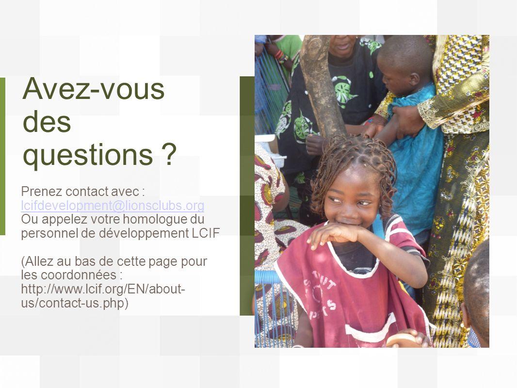 Avez-vous des questions ? Prenez contact avec : lcifdevelopment@lionsclubs.org lcifdevelopment@lionsclubs.org Ou appelez votre homologue du personnel