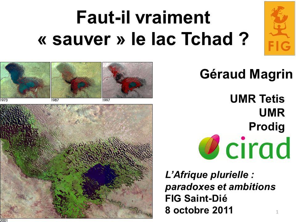 Faut-il vraiment « sauver » le lac Tchad ? Géraud Magrin LAfrique plurielle : paradoxes et ambitions FIG Saint-Dié 8 octobre 2011 UMR Tetis UMR Prodig