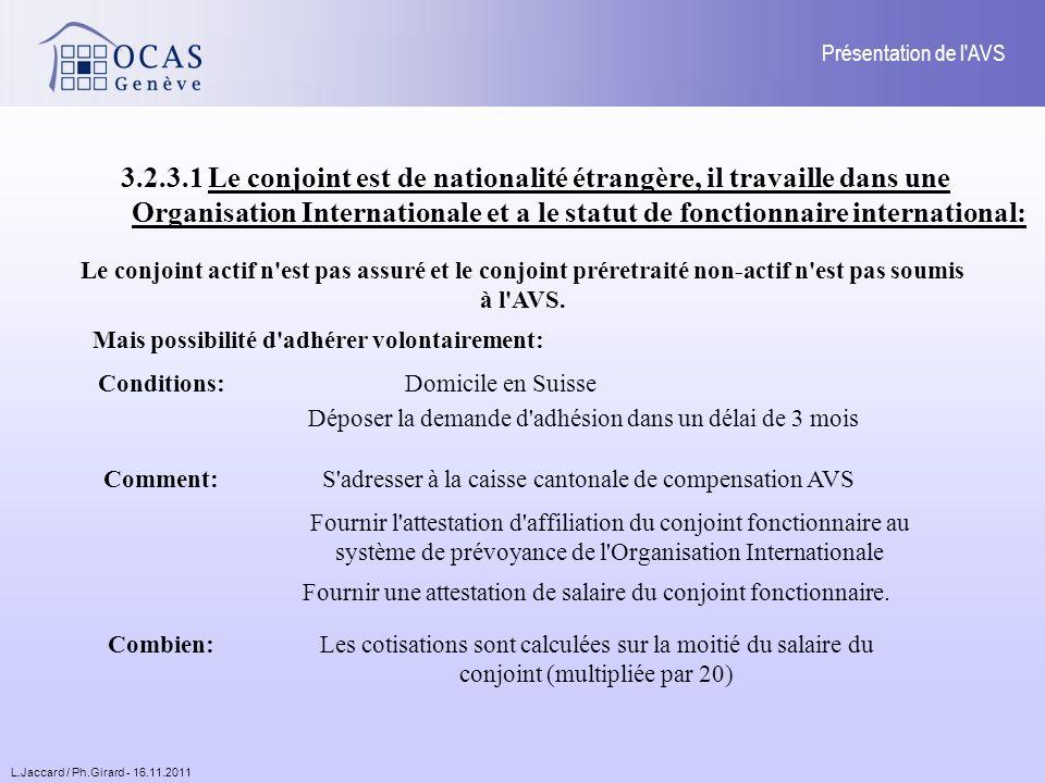 L.Jaccard / Ph.Girard - 16.11.2011 Présentation de l AVS 3.2.3.1 Le conjoint est de nationalité étrangère, il travaille dans une Organisation Internationale et a le statut de fonctionnaire international: Le conjoint actif n est pas assuré et le conjoint préretraité non-actif n est pas soumis à l AVS.