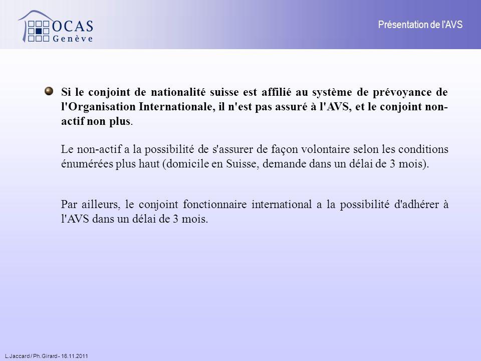 L.Jaccard / Ph.Girard - 16.11.2011 Présentation de l AVS Si le conjoint de nationalité suisse est affilié au système de prévoyance de l Organisation Internationale, il n est pas assuré à l AVS, et le conjoint non- actif non plus.