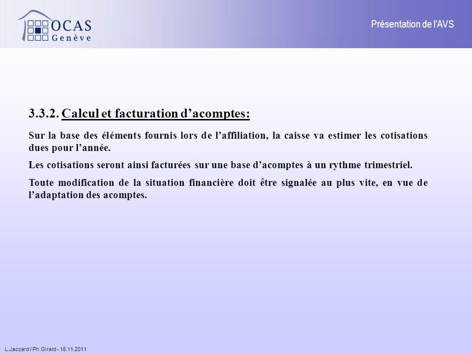 L.Jaccard / Ph.Girard - 16.11.2011 Présentation de l AVS Sur la base des éléments fournis lors de laffiliation, la caisse va estimer les cotisations dues pour lannée.