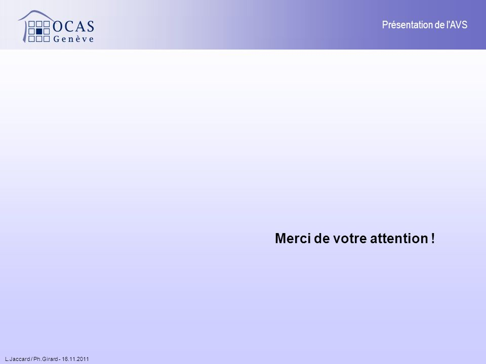 L.Jaccard / Ph.Girard - 16.11.2011 Présentation de l AVS Merci de votre attention !