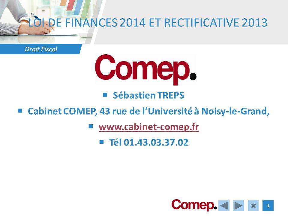 Droit Fiscal 1 LOI DE FINANCES 2014 ET RECTIFICATIVE 2013 Sébastien TREPS Cabinet COMEP, 43 rue de lUniversité à Noisy-le-Grand, www.cabinet-comep.fr Tél 01.43.03.37.02