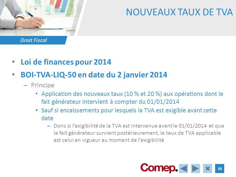 Droit Fiscal 18 NOUVEAUX TAUX DE TVA Loi de finances pour 2014 BOI-TVA-LIQ-50 en date du 2 janvier 2014 – Principe Application des nouveaux taux (10 % et 20 %) aux opérations dont le fait générateur intervient à compter du 01/01/2014 Sauf si encaissements pour lesquels la TVA est exigible avant cette date – Donc si lexigibilité de la TVA est intervenue avant le 01/01/2014 et que le fait générateur survient postérieurement, le taux de TVA applicable est celui en vigueur au moment de lexigibilité