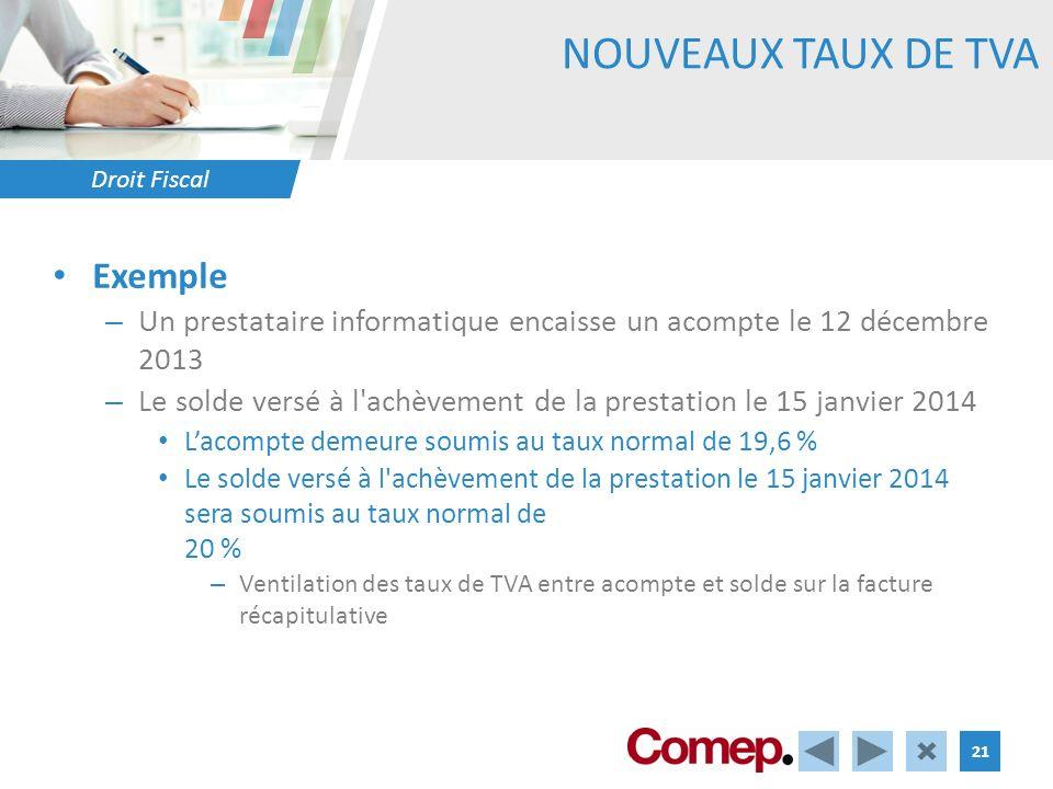 Droit Fiscal 21 NOUVEAUX TAUX DE TVA Exemple – Un prestataire informatique encaisse un acompte le 12 décembre 2013 – Le solde versé à l'achèvement de