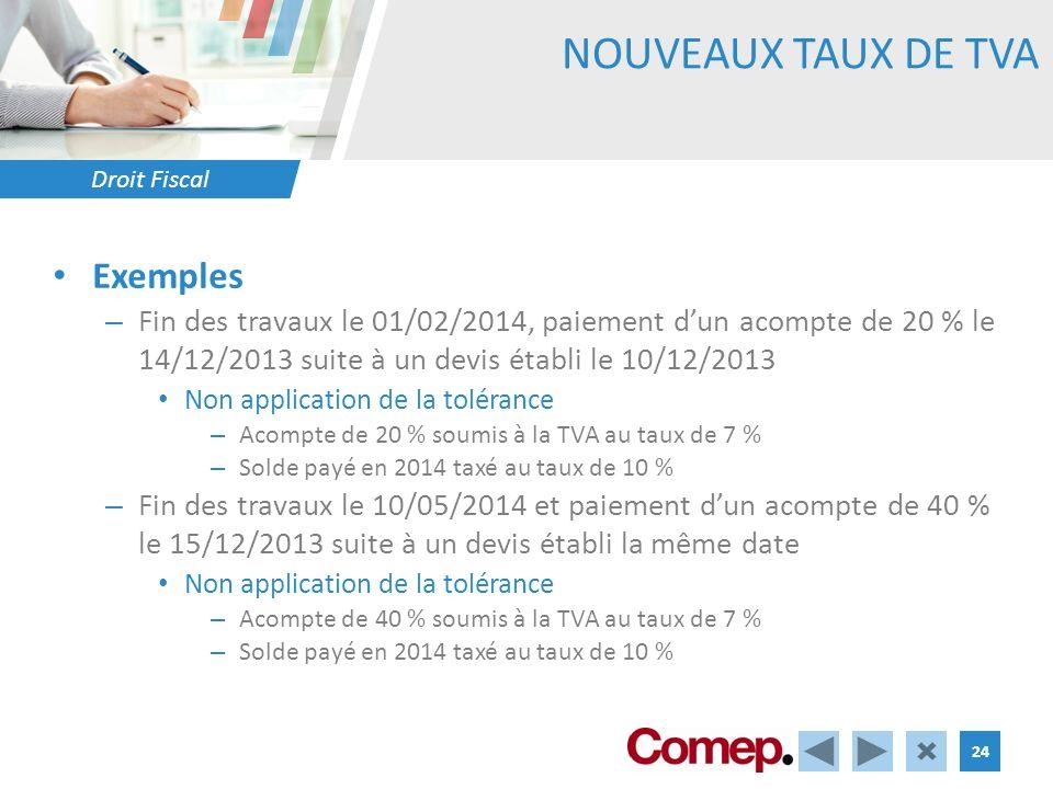 Droit Fiscal 24 NOUVEAUX TAUX DE TVA Exemples – Fin des travaux le 01/02/2014, paiement dun acompte de 20 % le 14/12/2013 suite à un devis établi le 10/12/2013 Non application de la tolérance – Acompte de 20 % soumis à la TVA au taux de 7 % – Solde payé en 2014 taxé au taux de 10 % – Fin des travaux le 10/05/2014 et paiement dun acompte de 40 % le 15/12/2013 suite à un devis établi la même date Non application de la tolérance – Acompte de 40 % soumis à la TVA au taux de 7 % – Solde payé en 2014 taxé au taux de 10 %