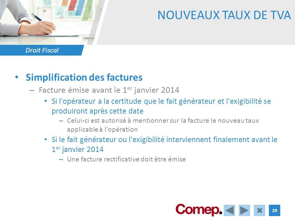 Droit Fiscal 29 NOUVEAUX TAUX DE TVA Simplification des factures – Facture émise avant le 1 er janvier 2014 Si l'opérateur a la certitude que le fait