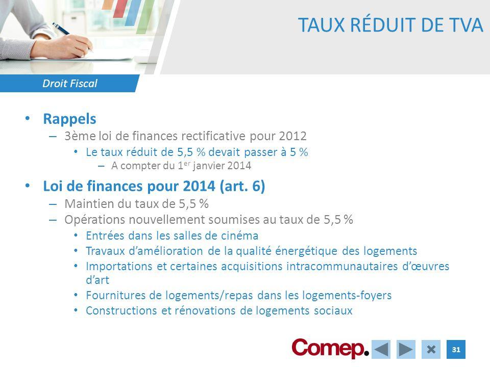 Droit Fiscal 31 TAUX RÉDUIT DE TVA Rappels – 3ème loi de finances rectificative pour 2012 Le taux réduit de 5,5 % devait passer à 5 % – A compter du 1 er janvier 2014 Loi de finances pour 2014 (art.