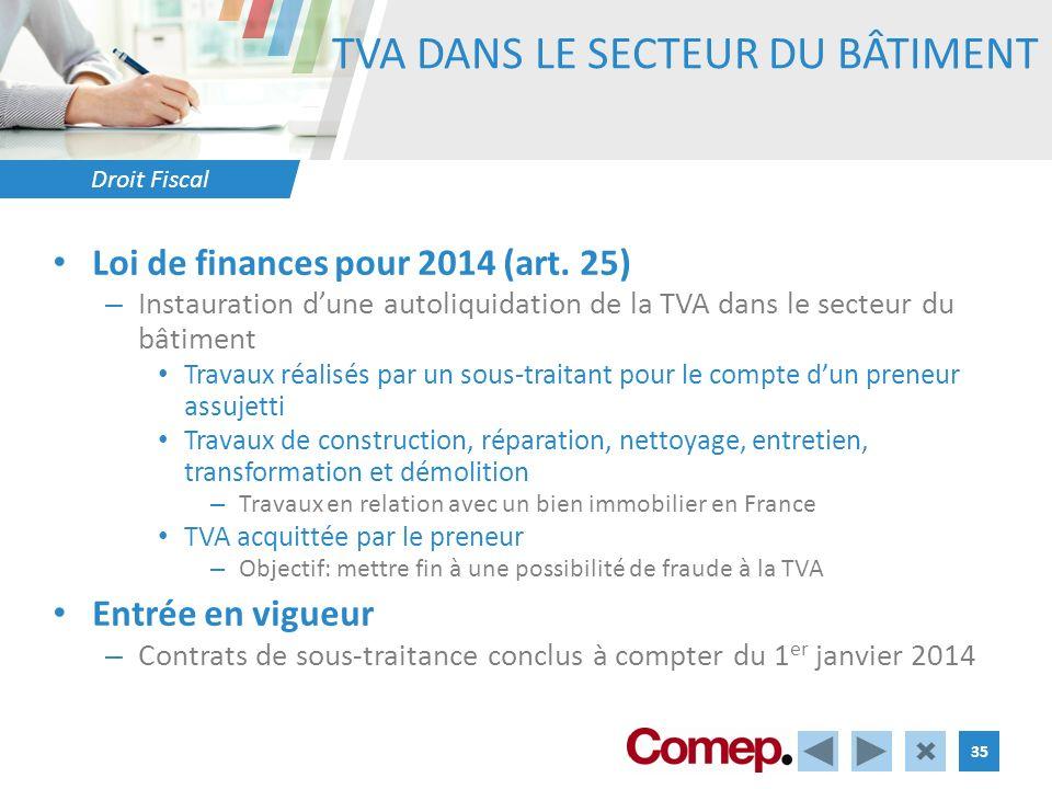 Droit Fiscal 35 TVA DANS LE SECTEUR DU BÂTIMENT Loi de finances pour 2014 (art. 25) – Instauration dune autoliquidation de la TVA dans le secteur du b