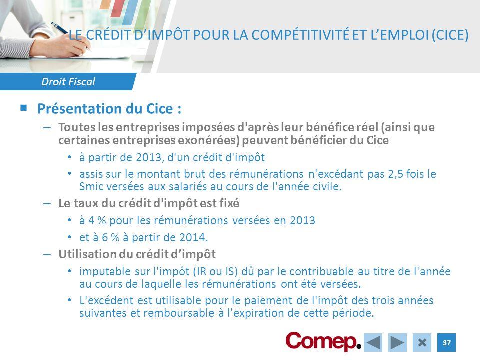 Droit Fiscal 37 LE CRÉDIT DIMPÔT POUR LA COMPÉTITIVITÉ ET LEMPLOI (CICE) Présentation du Cice : – Toutes les entreprises imposées d'après leur bénéfic