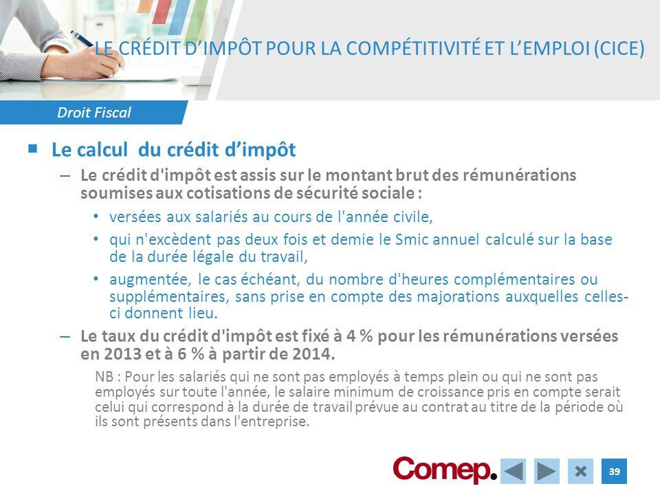 Droit Fiscal 39 LE CRÉDIT DIMPÔT POUR LA COMPÉTITIVITÉ ET LEMPLOI (CICE) Le calcul du crédit dimpôt – Le crédit d'impôt est assis sur le montant brut
