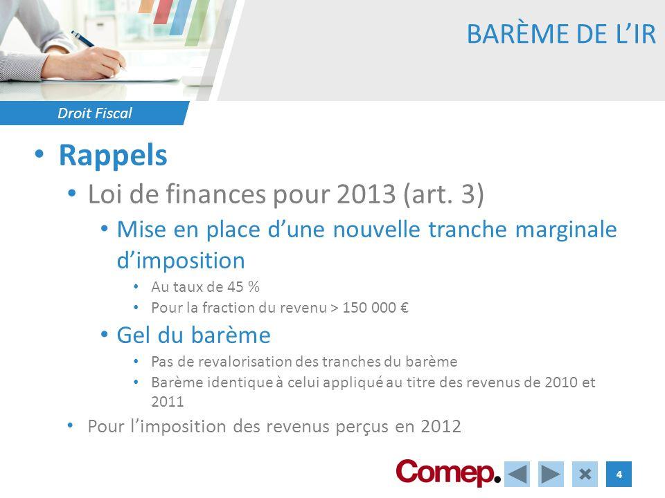 Droit Fiscal 4 BARÈME DE LIR Rappels Loi de finances pour 2013 (art. 3) Mise en place dune nouvelle tranche marginale dimposition Au taux de 45 % Pour